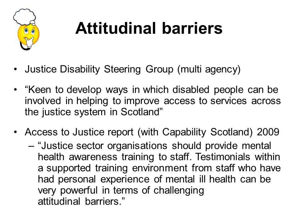 Attitudinal barriers Justice Disability Steering Group (multi agency) Keen to develop ways in which disabled people can be involved in helping to improve access to services across the justice system in Scotland Access to Justice report (with Capability Scotland) 2009 –Justice sector organisations should provide mental health awareness training to staff.