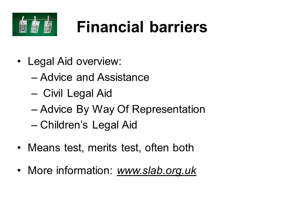 Financial barriers Legal Aid overview: –Advice and Assistance – Civil Legal Aid –Advice By Way Of Representation –Childrens Legal Aid Means test, merits test, often both More information: www.slab.org.uk