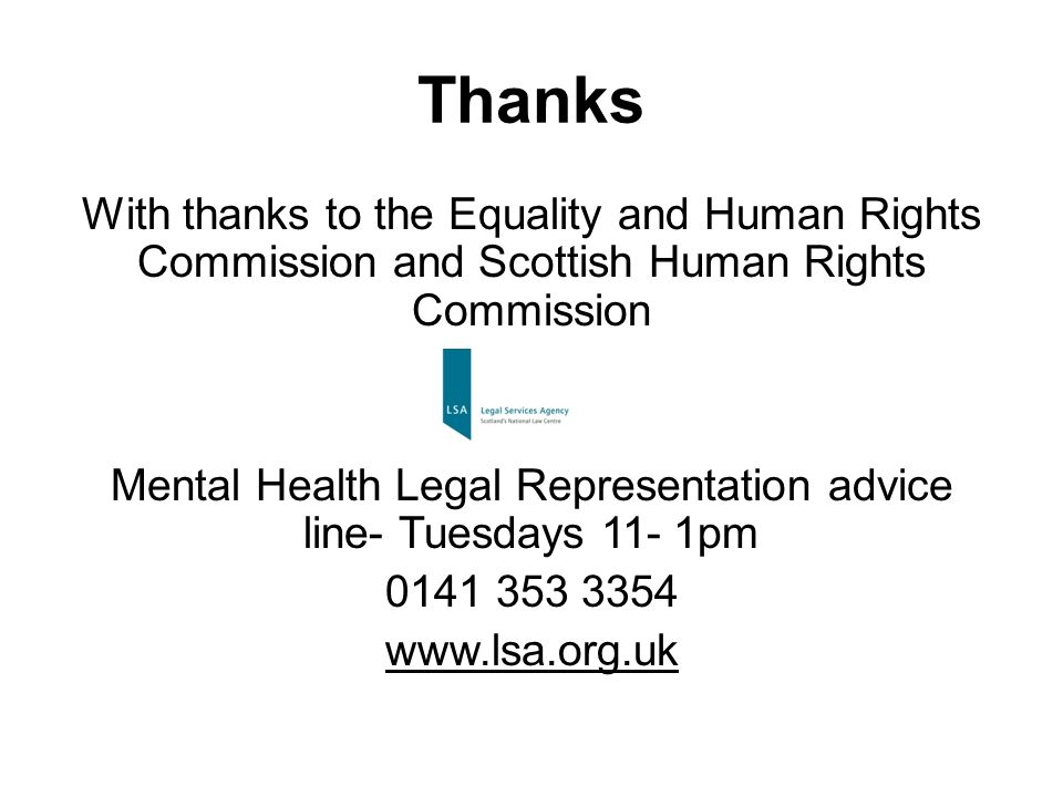 Thanks With thanks to the Equality and Human Rights Commission and Scottish Human Rights Commission Mental Health Legal Representation advice line- Tuesdays 11- 1pm 0141 353 3354 www.lsa.org.uk