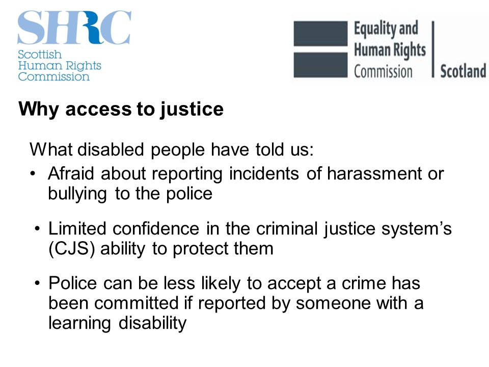 Why access to justice What disabled people have told us: Afraid about reporting incidents of harassment or bullying to the police Limited confidence in the criminal justice systems (CJS) ability to protect them Police can be less likely to accept a crime has been committed if reported by someone with a learning disability