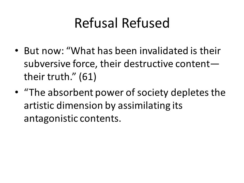 Refusal Refused But now: What has been invalidated is their subversive force, their destructive content their truth.