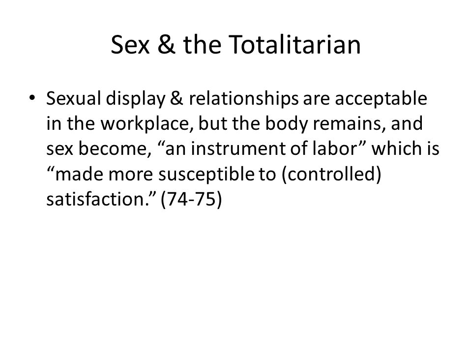 Sex & the Totalitarian Sexual display & relationships are acceptable in the workplace, but the body remains, and sex become, an instrument of labor which is made more susceptible to (controlled) satisfaction.