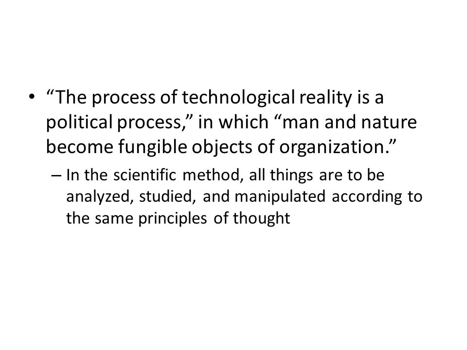The process of technological reality is a political process, in which man and nature become fungible objects of organization.