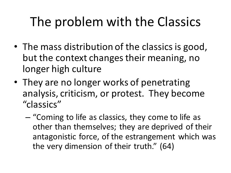 The problem with the Classics The mass distribution of the classics is good, but the context changes their meaning, no longer high culture They are no longer works of penetrating analysis, criticism, or protest.
