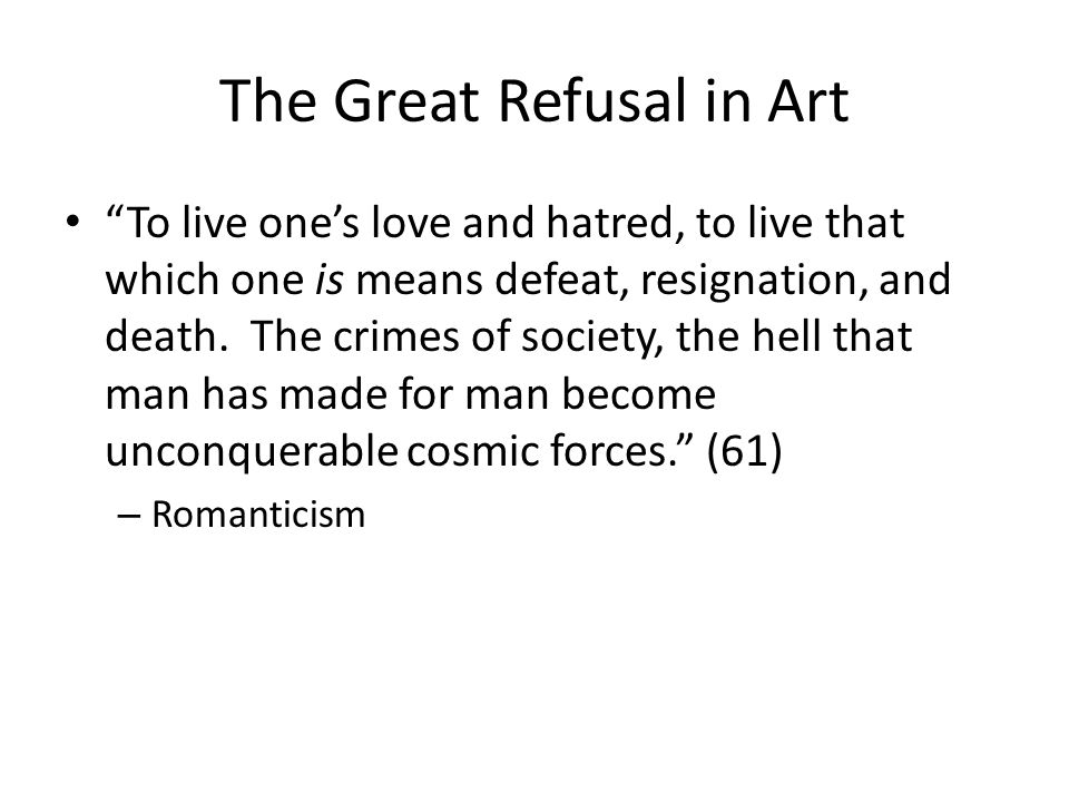The Great Refusal in Art To live ones love and hatred, to live that which one is means defeat, resignation, and death.