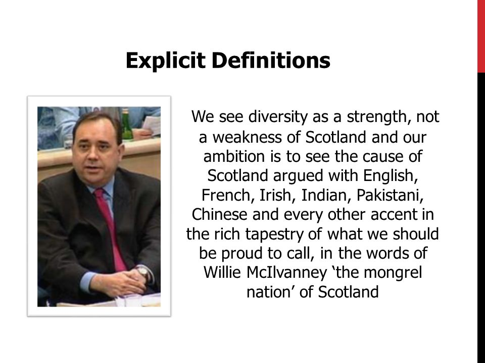 We see diversity as a strength, not a weakness of Scotland and our ambition is to see the cause of Scotland argued with English, French, Irish, Indian, Pakistani, Chinese and every other accent in the rich tapestry of what we should be proud to call, in the words of Willie McIlvanney the mongrel nation of Scotland Explicit Definitions