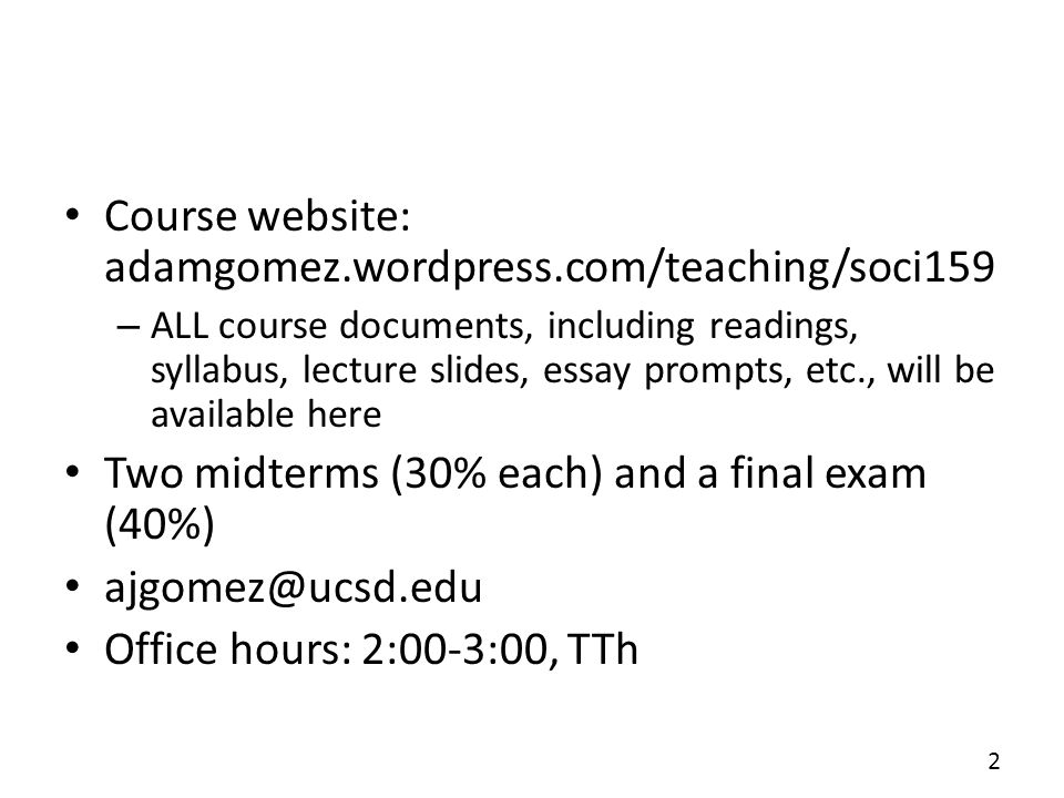 Course website: adamgomez.wordpress.com/teaching/soci159 – ALL course documents, including readings, syllabus, lecture slides, essay prompts, etc., will be available here Two midterms (30% each) and a final exam (40%) ajgomez@ucsd.edu Office hours: 2:00-3:00, TTh 2