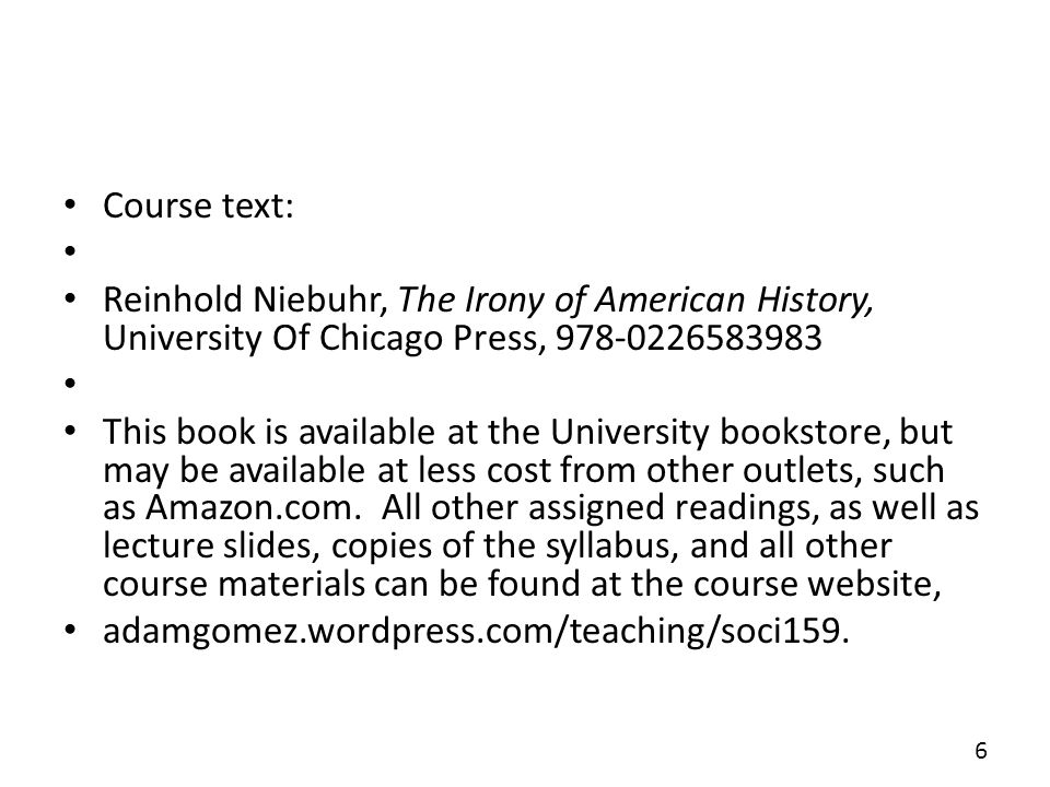 Course text: Reinhold Niebuhr, The Irony of American History, University Of Chicago Press, 978-0226583983 This book is available at the University bookstore, but may be available at less cost from other outlets, such as Amazon.com.