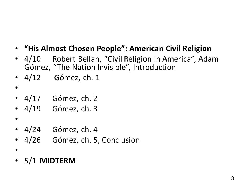 His Almost Chosen People: American Civil Religion 4/10Robert Bellah, Civil Religion in America, Adam Gómez, The Nation Invisible, Introduction 4/12 Gómez, ch.