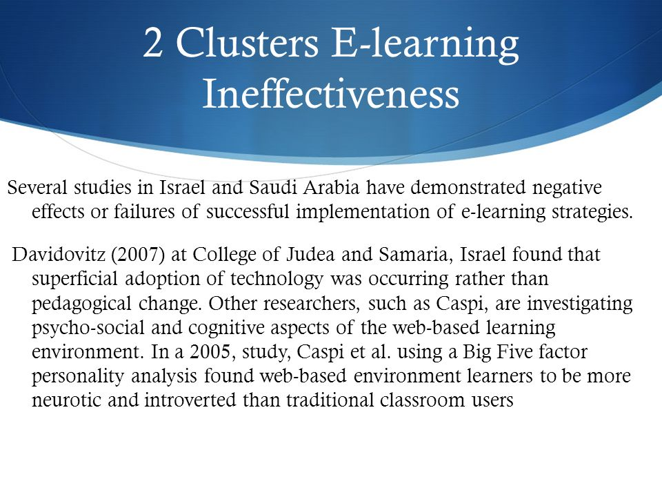 2 Clusters E-learning Ineffectiveness Several studies in Israel and Saudi Arabia have demonstrated negative effects or failures of successful implementation of e-learning strategies.