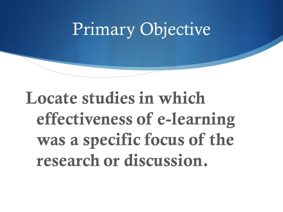 Primary Objective Locate studies in which effectiveness of e-learning was a specific focus of the research or discussion.