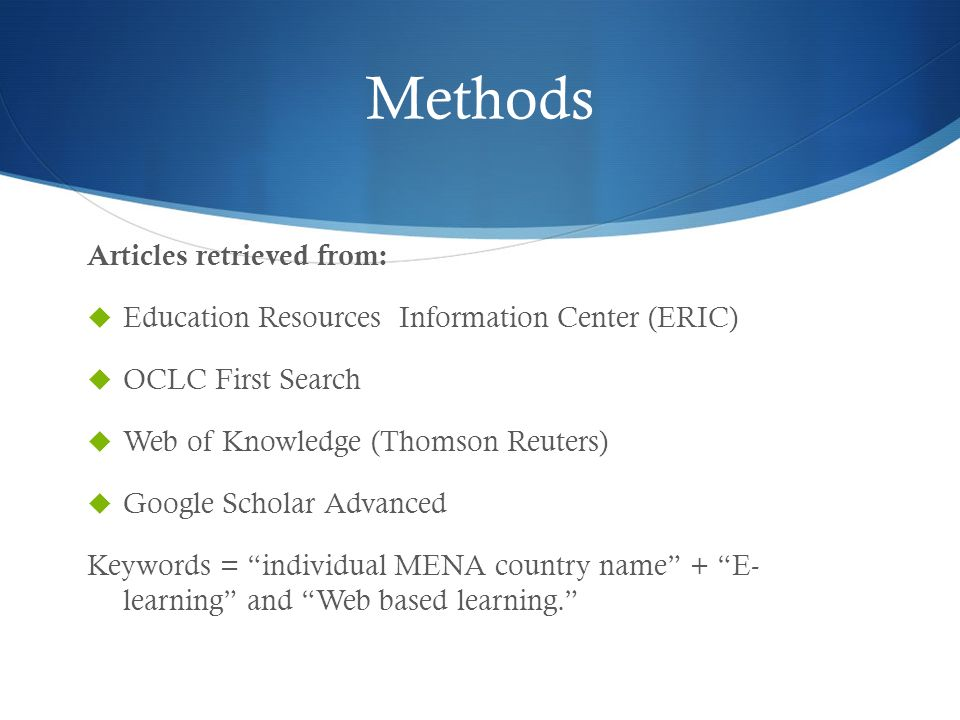 Methods Articles retrieved from: Education Resources Information Center (ERIC) OCLC First Search Web of Knowledge (Thomson Reuters) Google Scholar Advanced Keywords = individual MENA country name + E- learning and Web based learning.