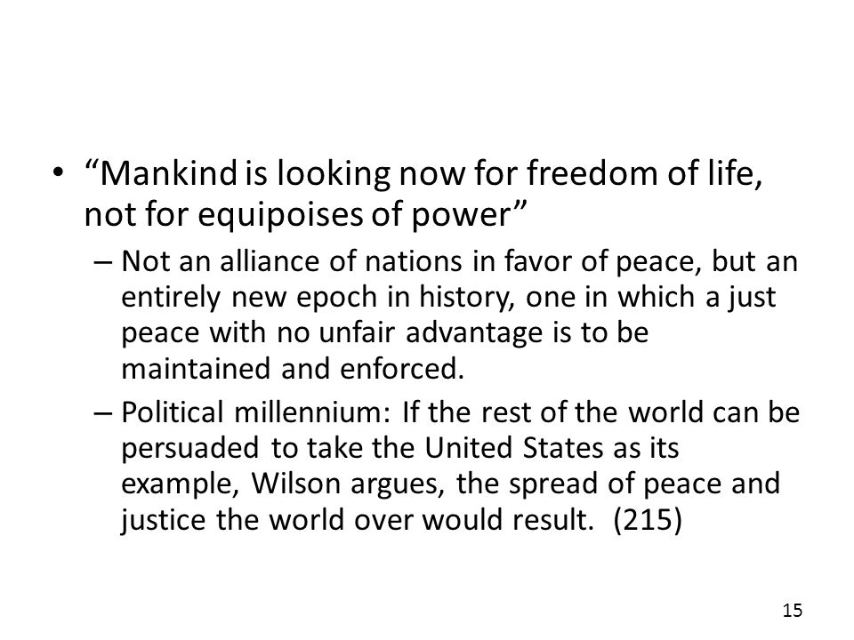 Mankind is looking now for freedom of life, not for equipoises of power – Not an alliance of nations in favor of peace, but an entirely new epoch in history, one in which a just peace with no unfair advantage is to be maintained and enforced.