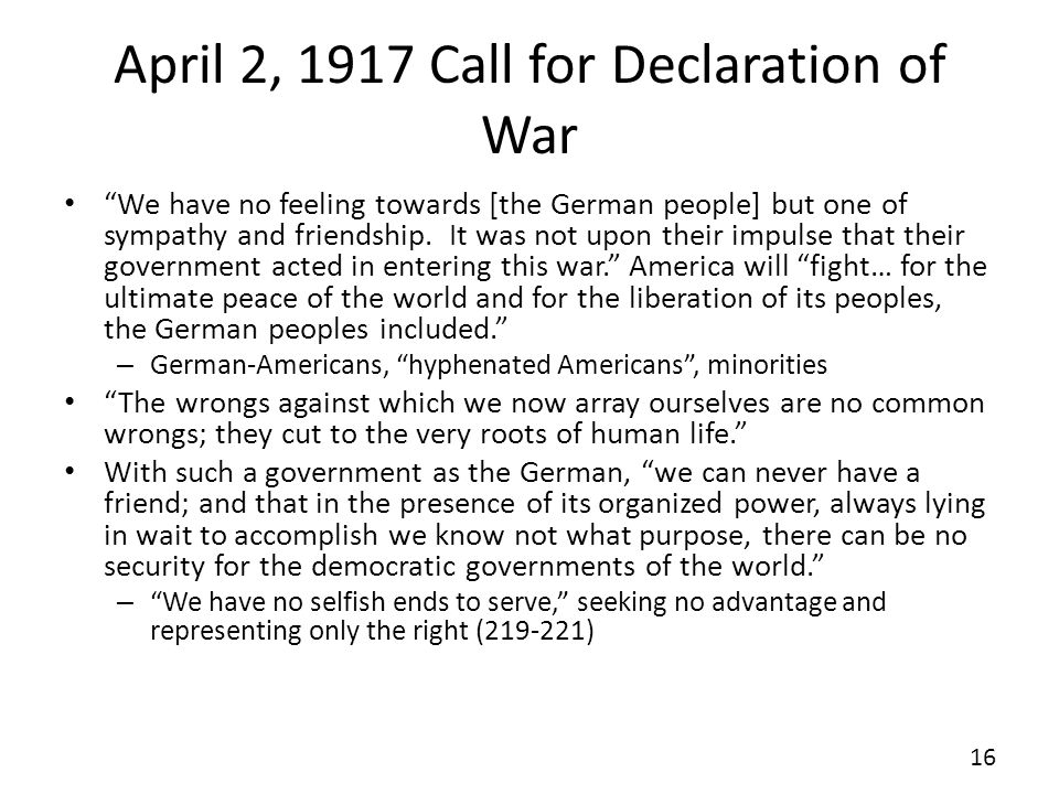 April 2, 1917 Call for Declaration of War We have no feeling towards [the German people] but one of sympathy and friendship.