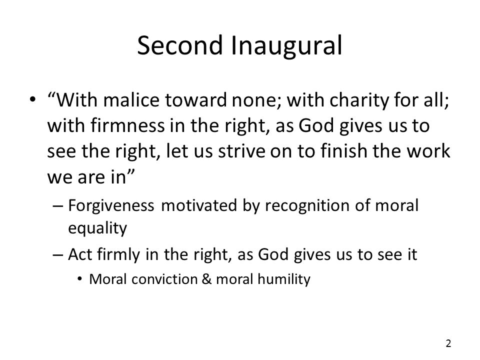 Second Inaugural With malice toward none; with charity for all; with firmness in the right, as God gives us to see the right, let us strive on to finish the work we are in – Forgiveness motivated by recognition of moral equality – Act firmly in the right, as God gives us to see it Moral conviction & moral humility 2