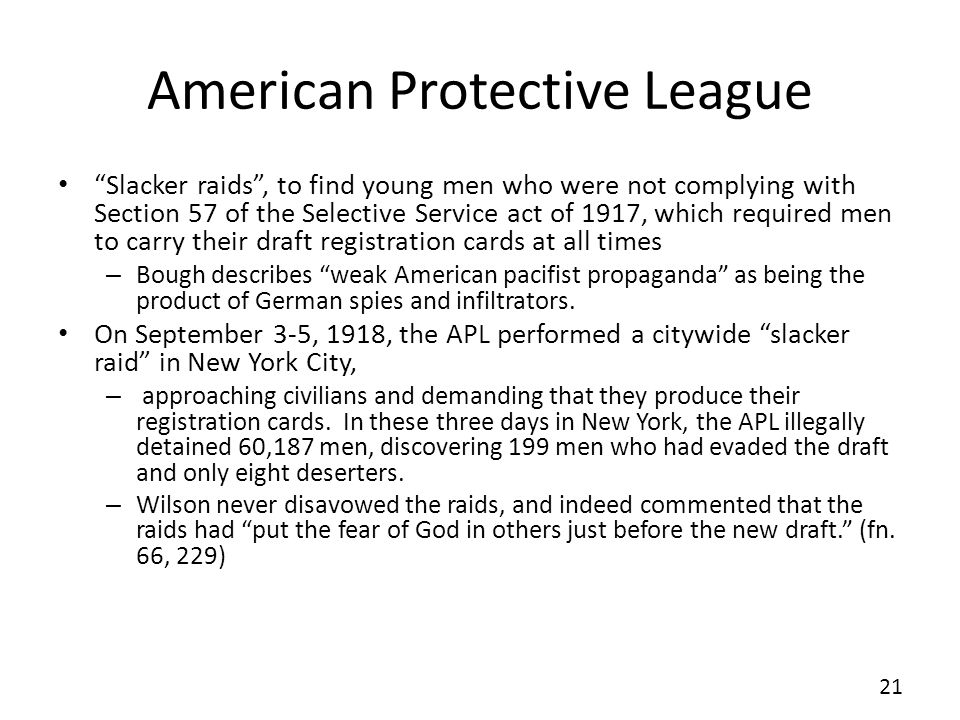 American Protective League Slacker raids, to find young men who were not complying with Section 57 of the Selective Service act of 1917, which required men to carry their draft registration cards at all times – Bough describes weak American pacifist propaganda as being the product of German spies and infiltrators.