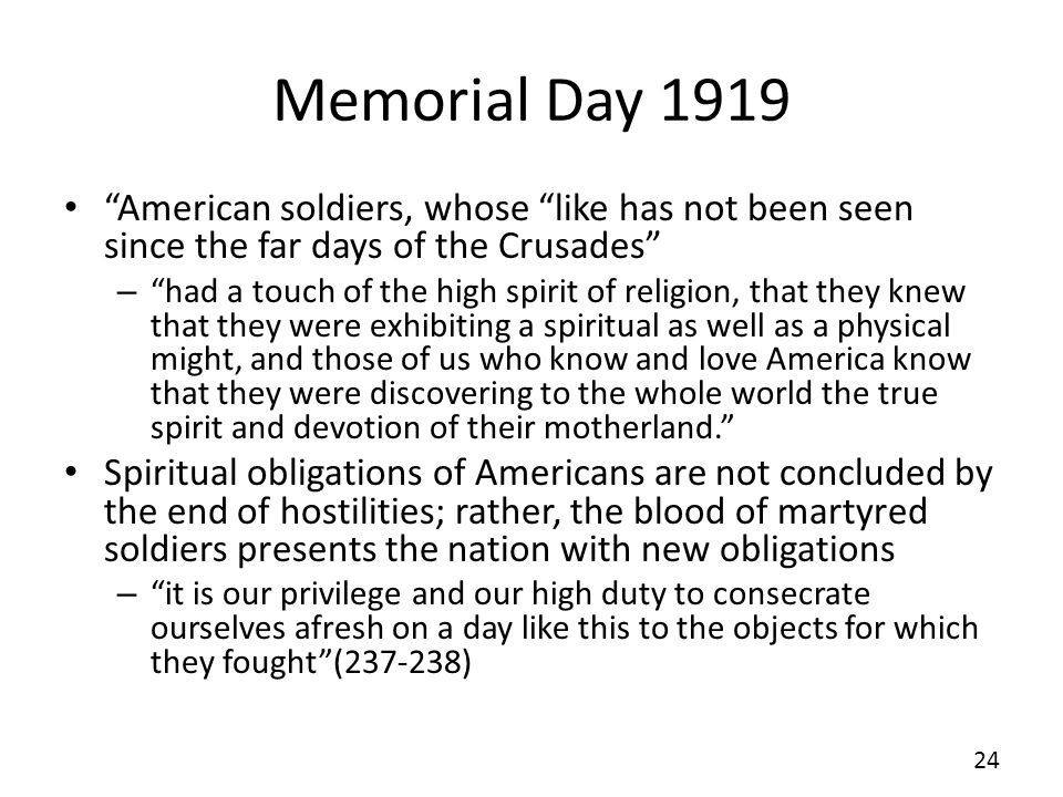 Memorial Day 1919 American soldiers, whose like has not been seen since the far days of the Crusades – had a touch of the high spirit of religion, that they knew that they were exhibiting a spiritual as well as a physical might, and those of us who know and love America know that they were discovering to the whole world the true spirit and devotion of their motherland.