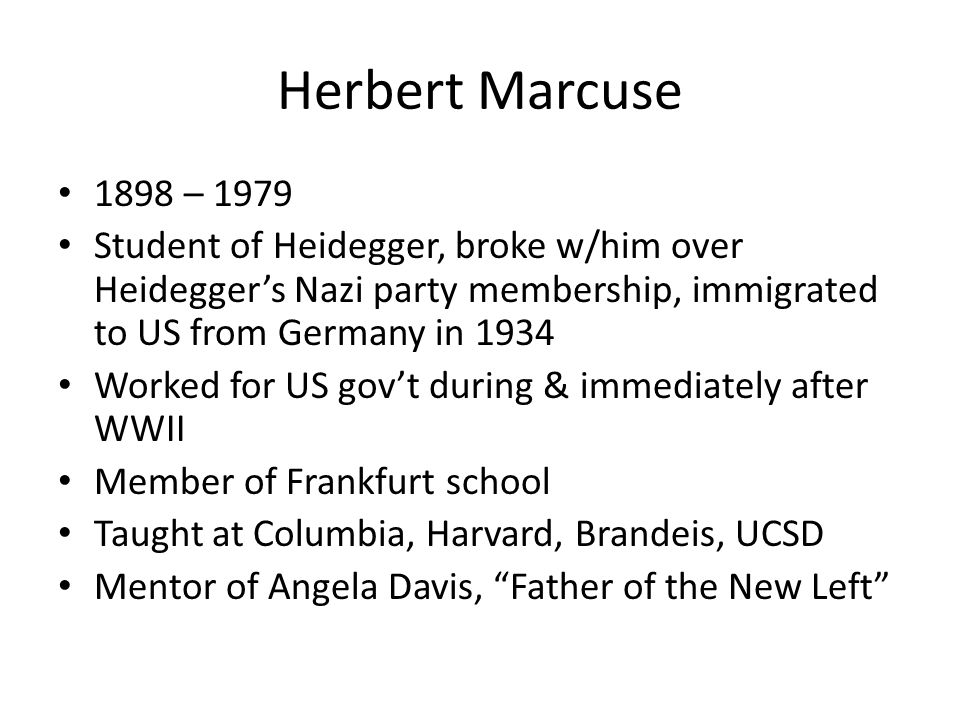 Herbert Marcuse 1898 – 1979 Student of Heidegger, broke w/him over Heideggers Nazi party membership, immigrated to US from Germany in 1934 Worked for US govt during & immediately after WWII Member of Frankfurt school Taught at Columbia, Harvard, Brandeis, UCSD Mentor of Angela Davis, Father of the New Left
