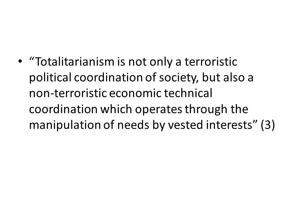 Totalitarianism is not only a terroristic political coordination of society, but also a non-terroristic economic technical coordination which operates through the manipulation of needs by vested interests (3)