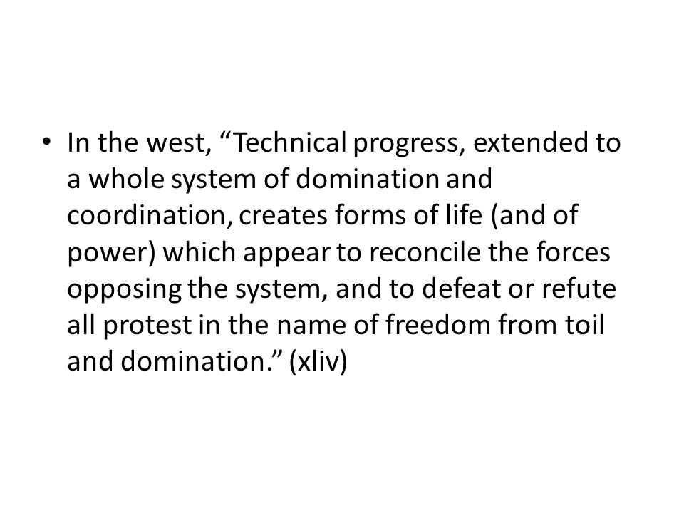 In the west, Technical progress, extended to a whole system of domination and coordination, creates forms of life (and of power) which appear to reconcile the forces opposing the system, and to defeat or refute all protest in the name of freedom from toil and domination.