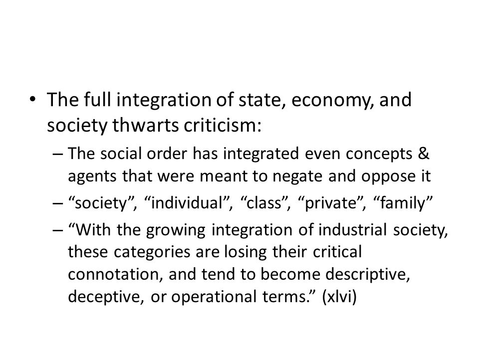 The full integration of state, economy, and society thwarts criticism: – The social order has integrated even concepts & agents that were meant to negate and oppose it – society, individual, class, private, family – With the growing integration of industrial society, these categories are losing their critical connotation, and tend to become descriptive, deceptive, or operational terms.