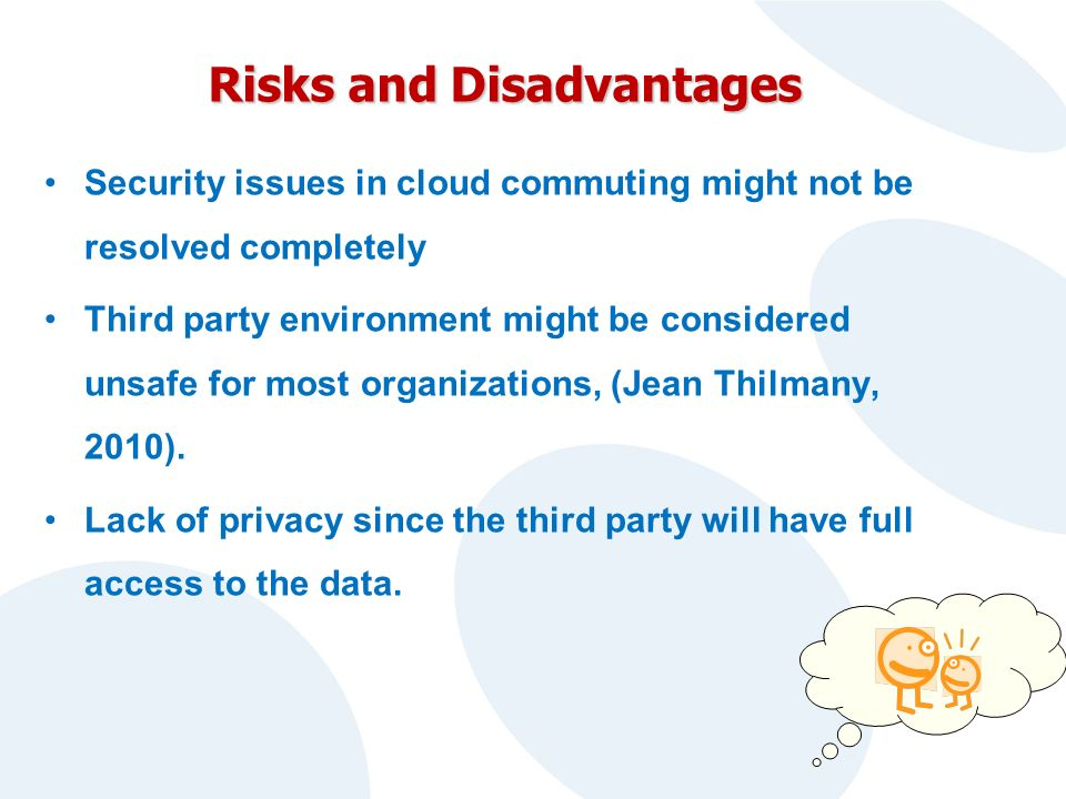 Risks and Disadvantages Security issues in cloud commuting might not be resolved completely Third party environment might be considered unsafe for most organizations, (Jean Thilmany, 2010).