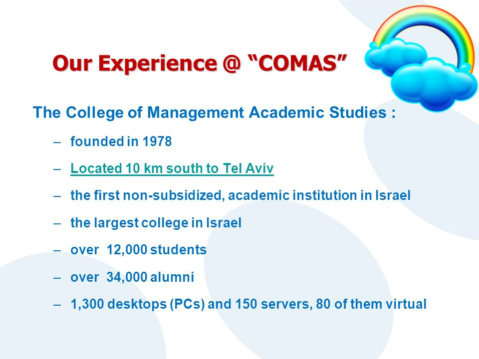 Our Experience @ COMAS The College of Management Academic Studies : –founded in 1978 –Located 10 km south to Tel AvivLocated 10 km south to Tel Aviv –the first non-subsidized, academic institution in Israel –the largest college in Israel –over 12,000 students –over 34,000 alumni –1,300 desktops (PCs) and 150 servers, 80 of them virtual