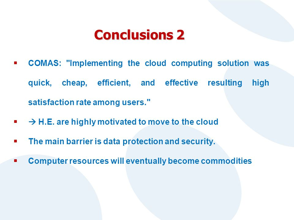 Conclusions 2 COMAS: Implementing the cloud computing solution was quick, cheap, efficient, and effective resulting high satisfaction rate among users. H.E.