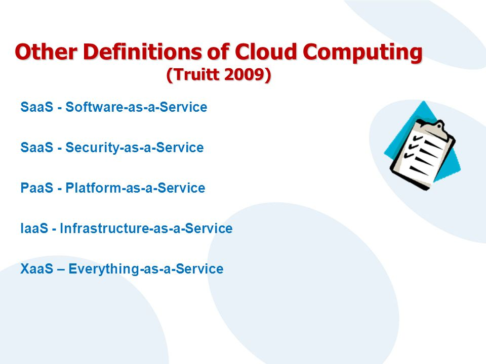 Other Definitions of Cloud Computing (Truitt 2009) SaaS - Software-as-a-Service SaaS - Security-as-a-Service PaaS - Platform-as-a-Service IaaS - Infrastructure-as-a-Service XaaS – Everything-as-a-Service
