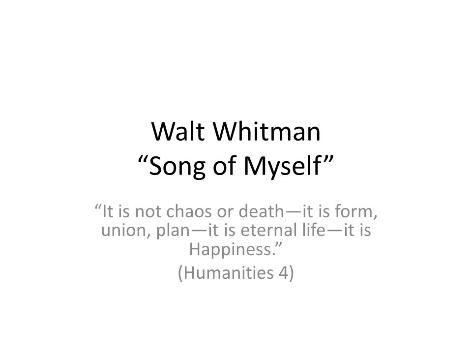 Walt Whitman Song of Myself It is not chaos or deathit is form, union, planit is eternal lifeit is Happiness.