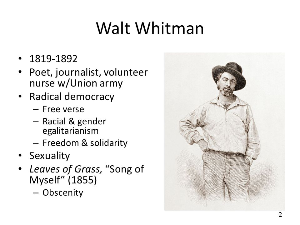 Walt Whitman 1819-1892 Poet, journalist, volunteer nurse w/Union army Radical democracy – Free verse – Racial & gender egalitarianism – Freedom & solidarity Sexuality Leaves of Grass, Song of Myself (1855) – Obscenity 2
