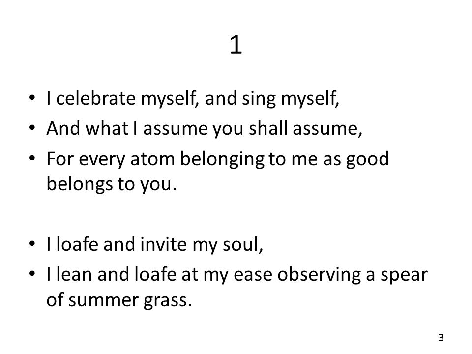 1 I celebrate myself, and sing myself, And what I assume you shall assume, For every atom belonging to me as good belongs to you.