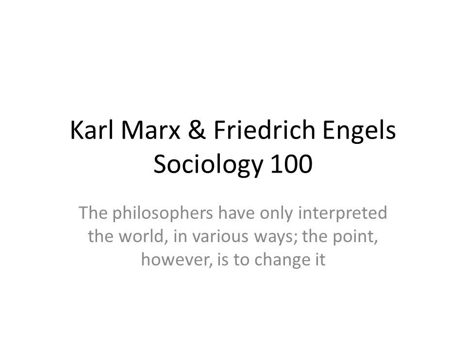 Karl Marx & Friedrich Engels Sociology 100 The philosophers have only interpreted the world, in various ways; the point, however, is to change it