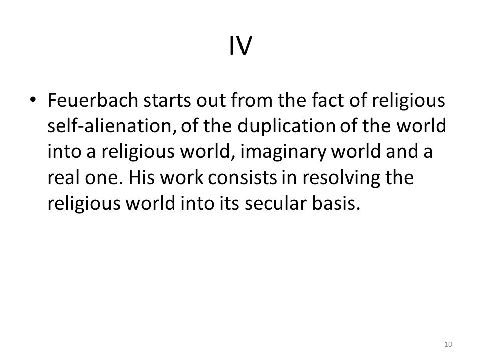 IV Feuerbach starts out from the fact of religious self-alienation, of the duplication of the world into a religious world, imaginary world and a real one.