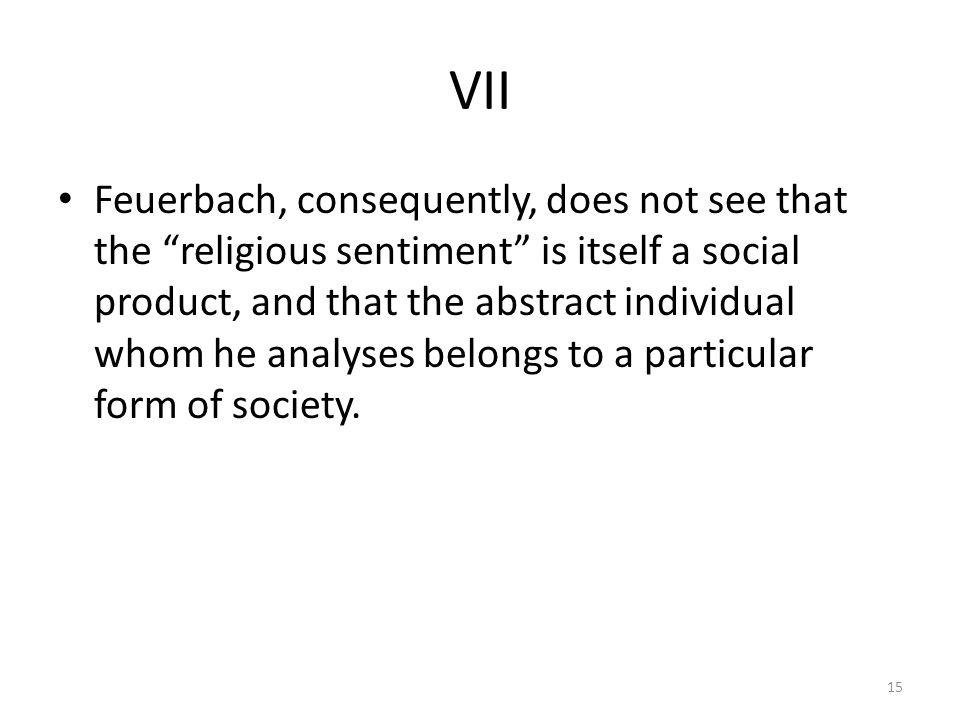 VII Feuerbach, consequently, does not see that the religious sentiment is itself a social product, and that the abstract individual whom he analyses belongs to a particular form of society.