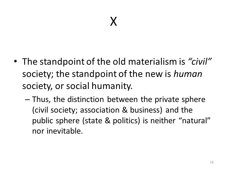 X The standpoint of the old materialism is civil society; the standpoint of the new is human society, or social humanity.