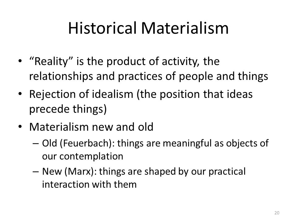 Historical Materialism Reality is the product of activity, the relationships and practices of people and things Rejection of idealism (the position that ideas precede things) Materialism new and old – Old (Feuerbach): things are meaningful as objects of our contemplation – New (Marx): things are shaped by our practical interaction with them 20