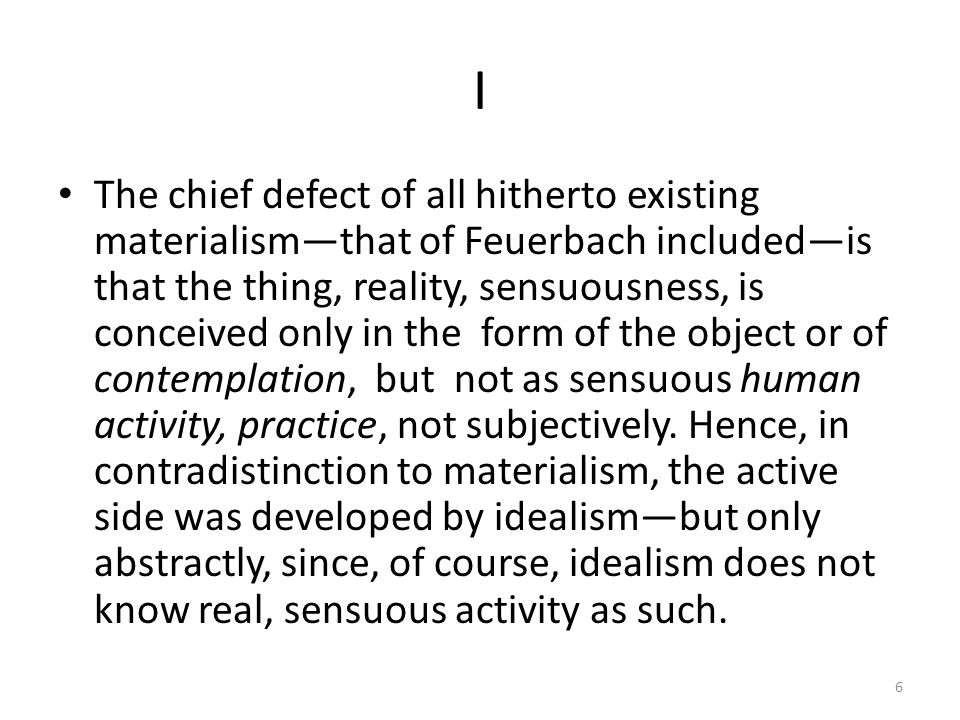 I The chief defect of all hitherto existing materialismthat of Feuerbach includedis that the thing, reality, sensuousness, is conceived only in the form of the object or of contemplation, but not as sensuous human activity, practice, not subjectively.