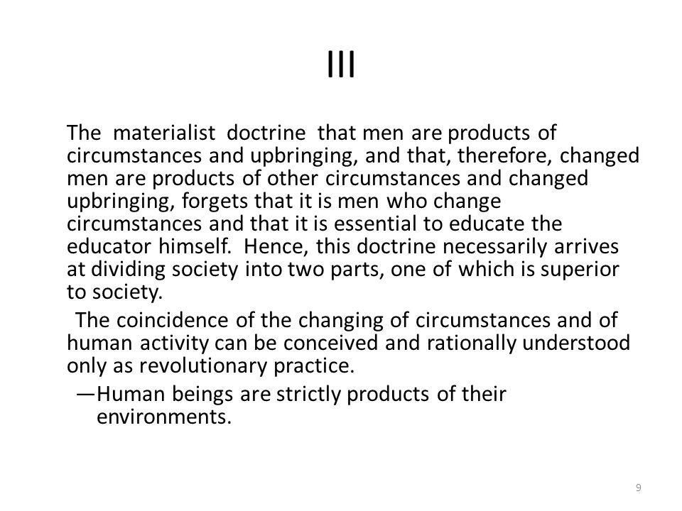 III The materialist doctrine that men are products of circumstances and upbringing, and that, therefore, changed men are products of other circumstances and changed upbringing, forgets that it is men who change circumstances and that it is essential to educate the educator himself.