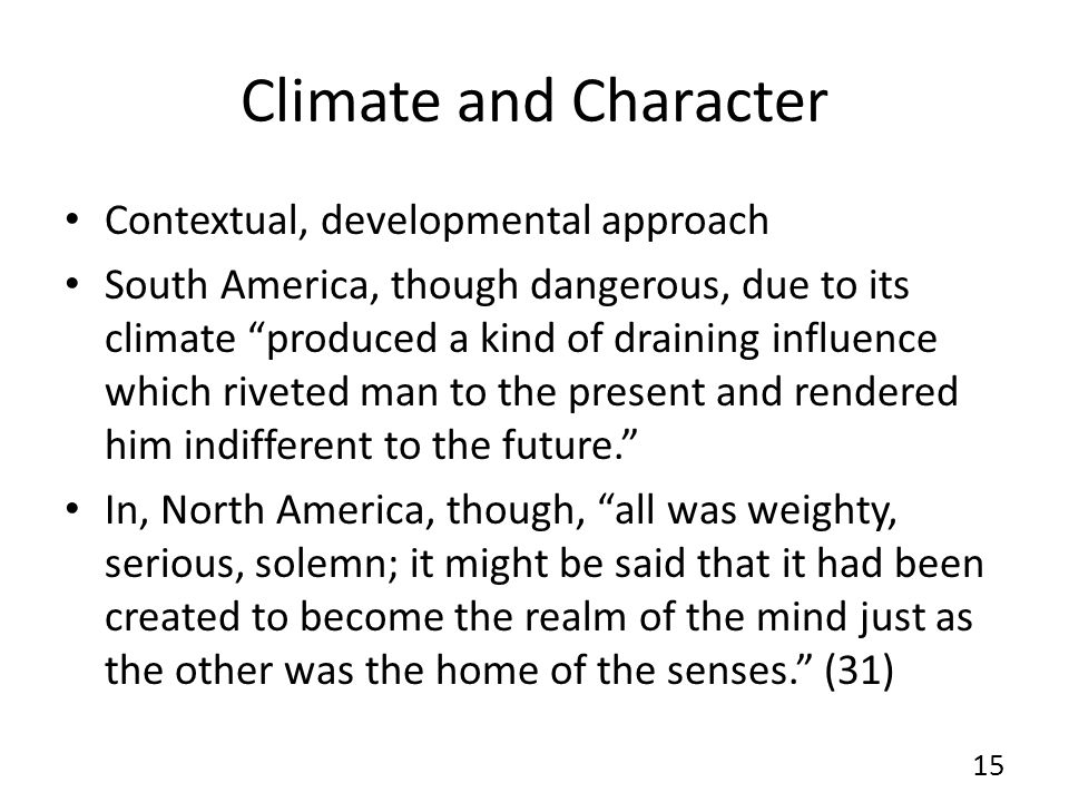 Climate and Character Contextual, developmental approach South America, though dangerous, due to its climate produced a kind of draining influence which riveted man to the present and rendered him indifferent to the future.
