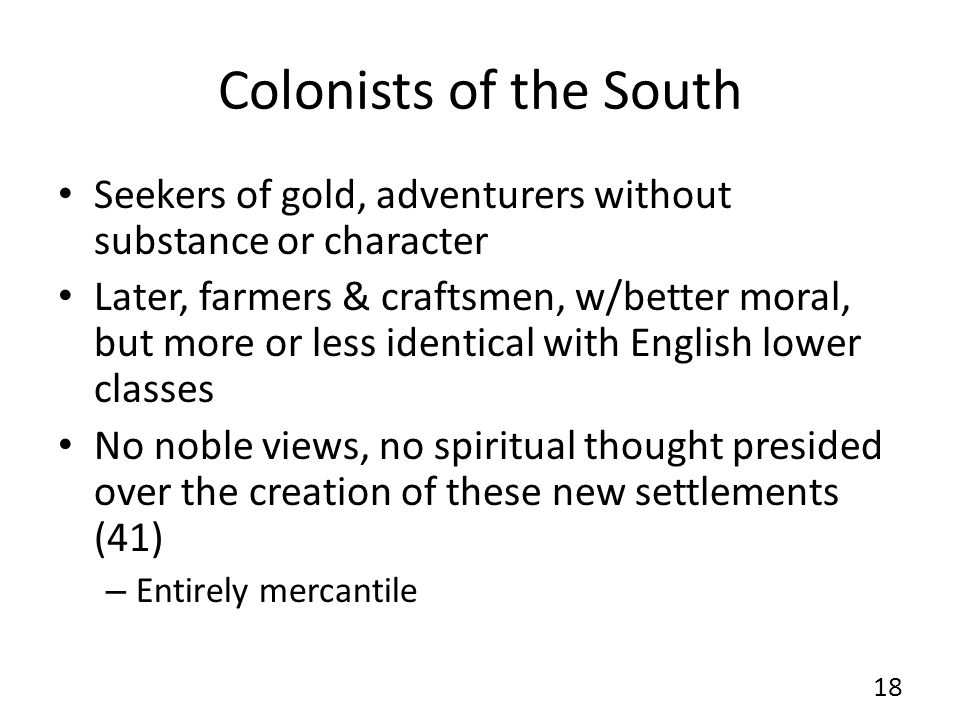 Colonists of the South Seekers of gold, adventurers without substance or character Later, farmers & craftsmen, w/better moral, but more or less identical with English lower classes No noble views, no spiritual thought presided over the creation of these new settlements (41) – Entirely mercantile 18