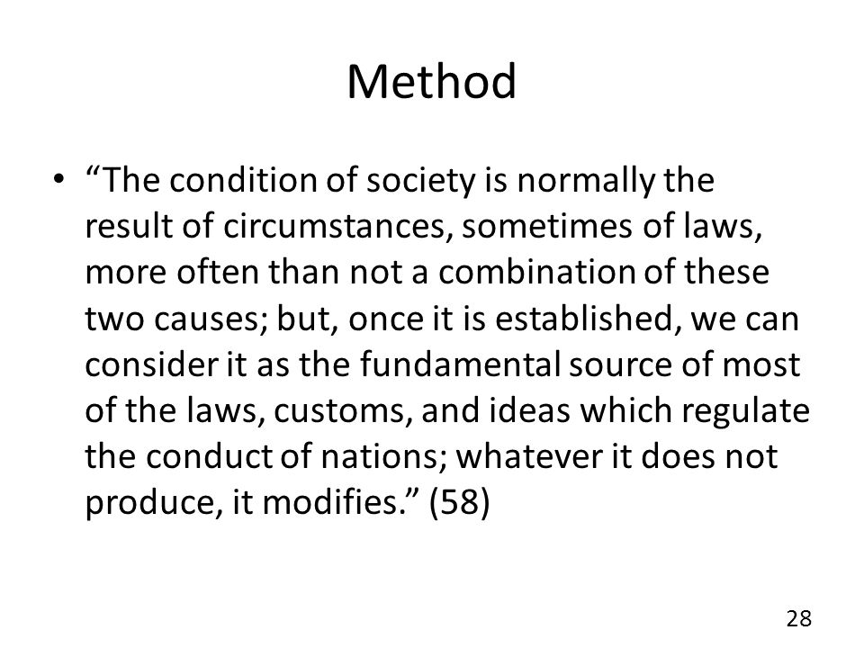 Method The condition of society is normally the result of circumstances, sometimes of laws, more often than not a combination of these two causes; but, once it is established, we can consider it as the fundamental source of most of the laws, customs, and ideas which regulate the conduct of nations; whatever it does not produce, it modifies.