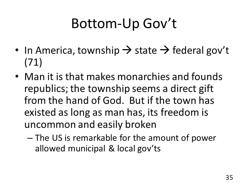 Bottom-Up Govt In America, township state federal govt (71) Man it is that makes monarchies and founds republics; the township seems a direct gift from the hand of God.