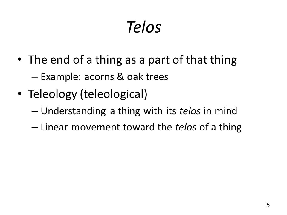 Telos The end of a thing as a part of that thing – Example: acorns & oak trees Teleology (teleological) – Understanding a thing with its telos in mind – Linear movement toward the telos of a thing 5
