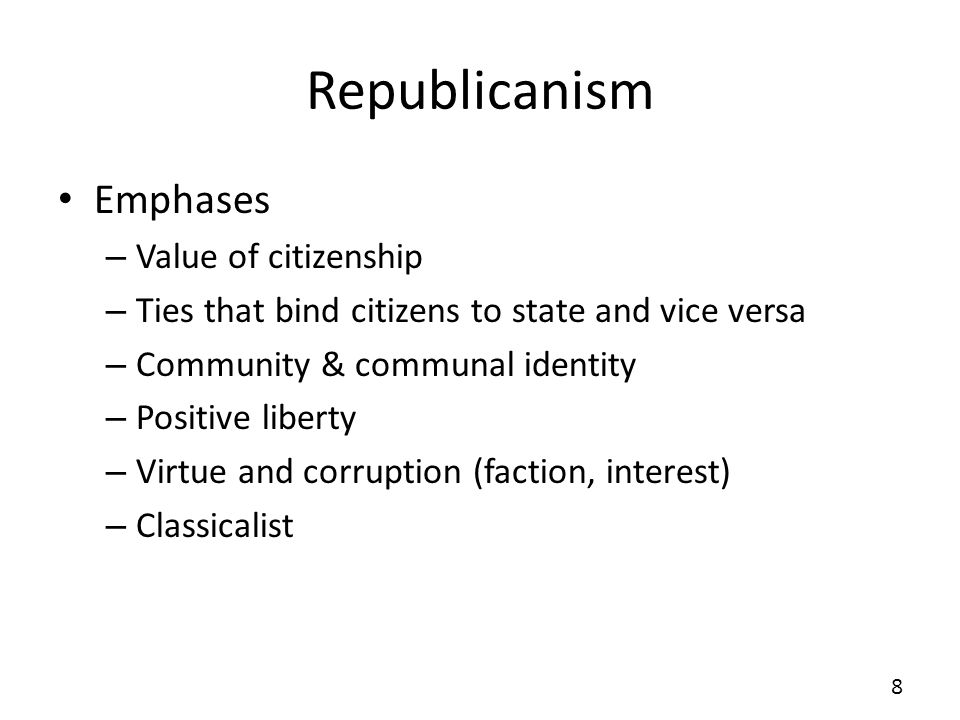 Republicanism Emphases – Value of citizenship – Ties that bind citizens to state and vice versa – Community & communal identity – Positive liberty – Virtue and corruption (faction, interest) – Classicalist 8