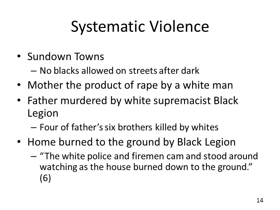 Systematic Violence Sundown Towns – No blacks allowed on streets after dark Mother the product of rape by a white man Father murdered by white supremacist Black Legion – Four of fathers six brothers killed by whites Home burned to the ground by Black Legion – The white police and firemen cam and stood around watching as the house burned down to the ground.
