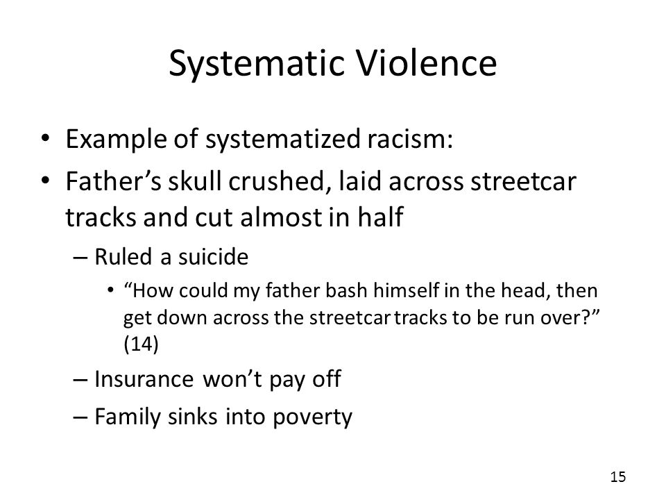 Systematic Violence Example of systematized racism: Fathers skull crushed, laid across streetcar tracks and cut almost in half – Ruled a suicide How could my father bash himself in the head, then get down across the streetcar tracks to be run over.