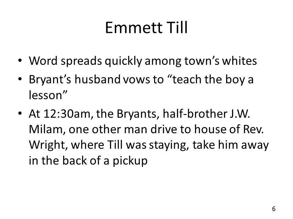 Emmett Till Word spreads quickly among towns whites Bryants husband vows to teach the boy a lesson At 12:30am, the Bryants, half-brother J.W.