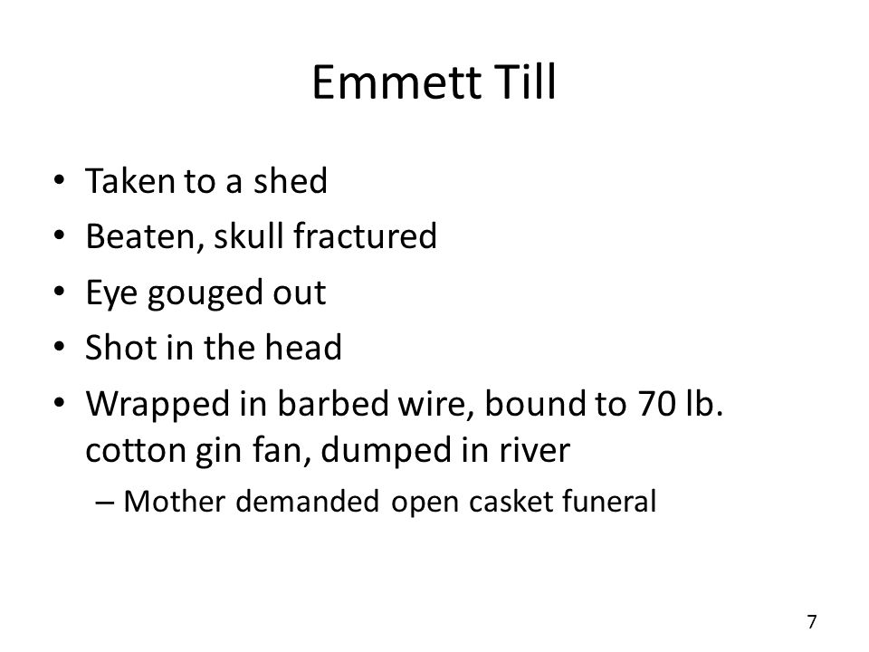 Emmett Till Taken to a shed Beaten, skull fractured Eye gouged out Shot in the head Wrapped in barbed wire, bound to 70 lb.