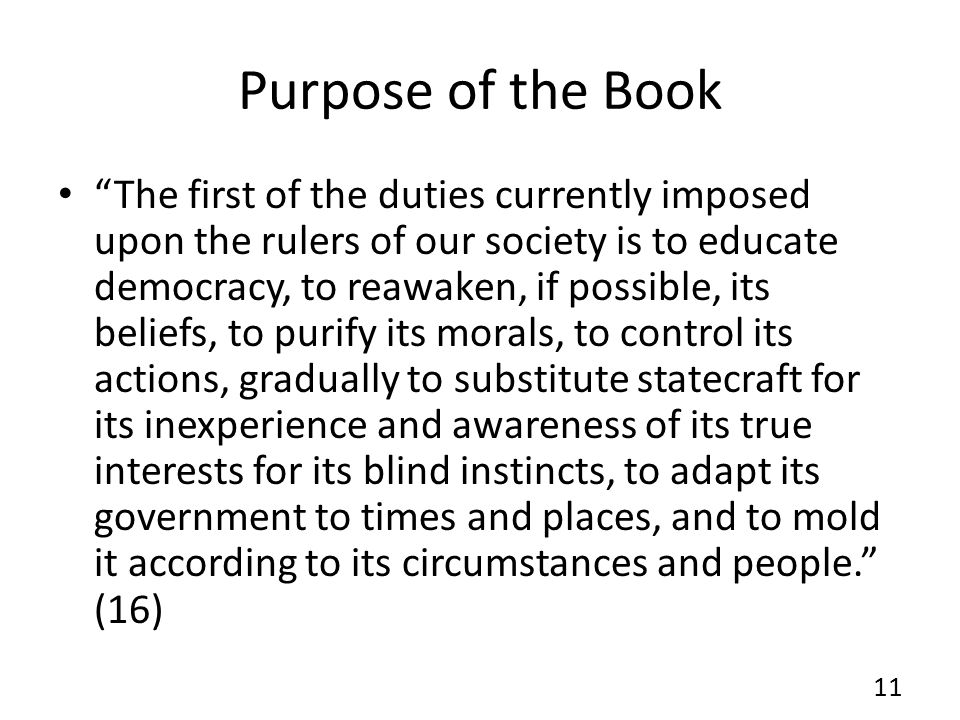 Purpose of the Book The first of the duties currently imposed upon the rulers of our society is to educate democracy, to reawaken, if possible, its beliefs, to purify its morals, to control its actions, gradually to substitute statecraft for its inexperience and awareness of its true interests for its blind instincts, to adapt its government to times and places, and to mold it according to its circumstances and people.